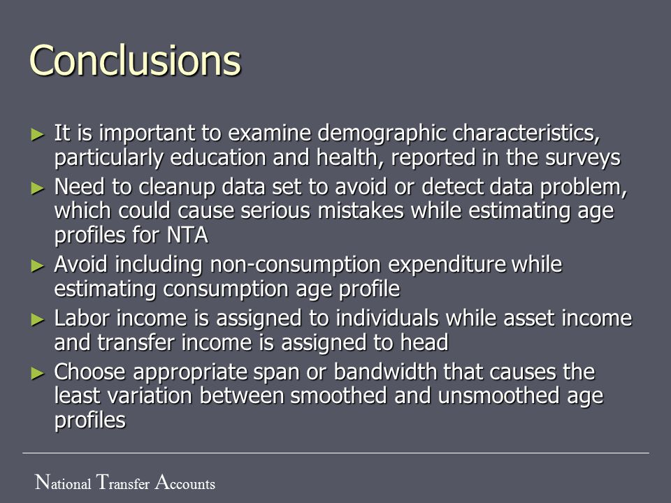 N ational T ransfer A ccounts Conclusions ► It is important to examine demographic characteristics, particularly education and health, reported in the surveys ► Need to cleanup data set to avoid or detect data problem, which could cause serious mistakes while estimating age profiles for NTA ► Avoid including non-consumption expenditure while estimating consumption age profile ► Labor income is assigned to individuals while asset income and transfer income is assigned to head ► Choose appropriate span or bandwidth that causes the least variation between smoothed and unsmoothed age profiles