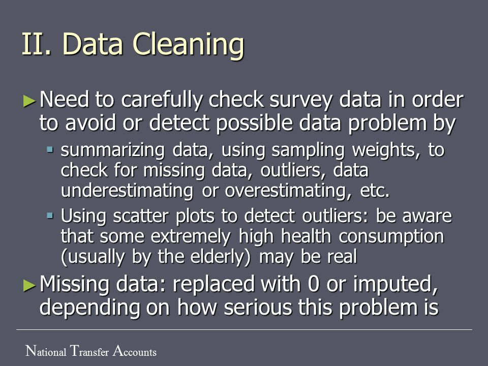 N ational T ransfer A ccounts II. Data Cleaning ► Need to carefully check survey data in order to avoid or detect possible data problem by  summarizi