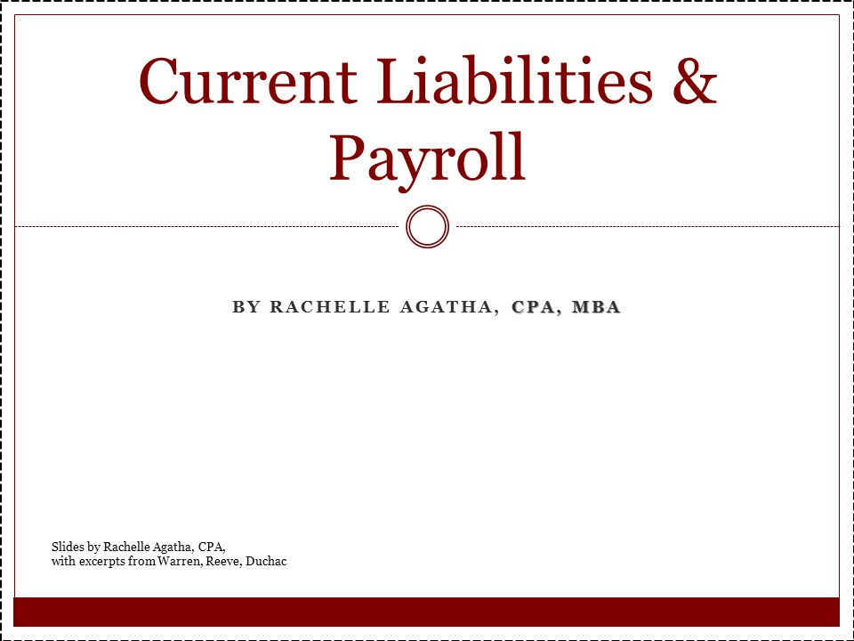 CPA, MBA BY RACHELLE AGATHA, CPA, MBA Current Liabilities & Payroll Slides by Rachelle Agatha, CPA, with excerpts from Warren, Reeve, Duchac