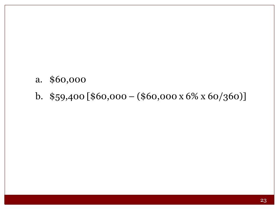 23 a.$60,000 b.$59,400 [$60,000 – ($60,000 x 6% x 60/360)]