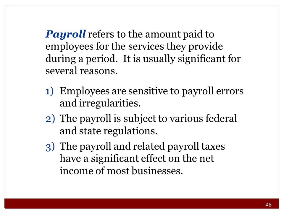 25 Payroll refers to the amount paid to employees for the services they provide during a period. It is usually significant for several reasons. 1)Empl