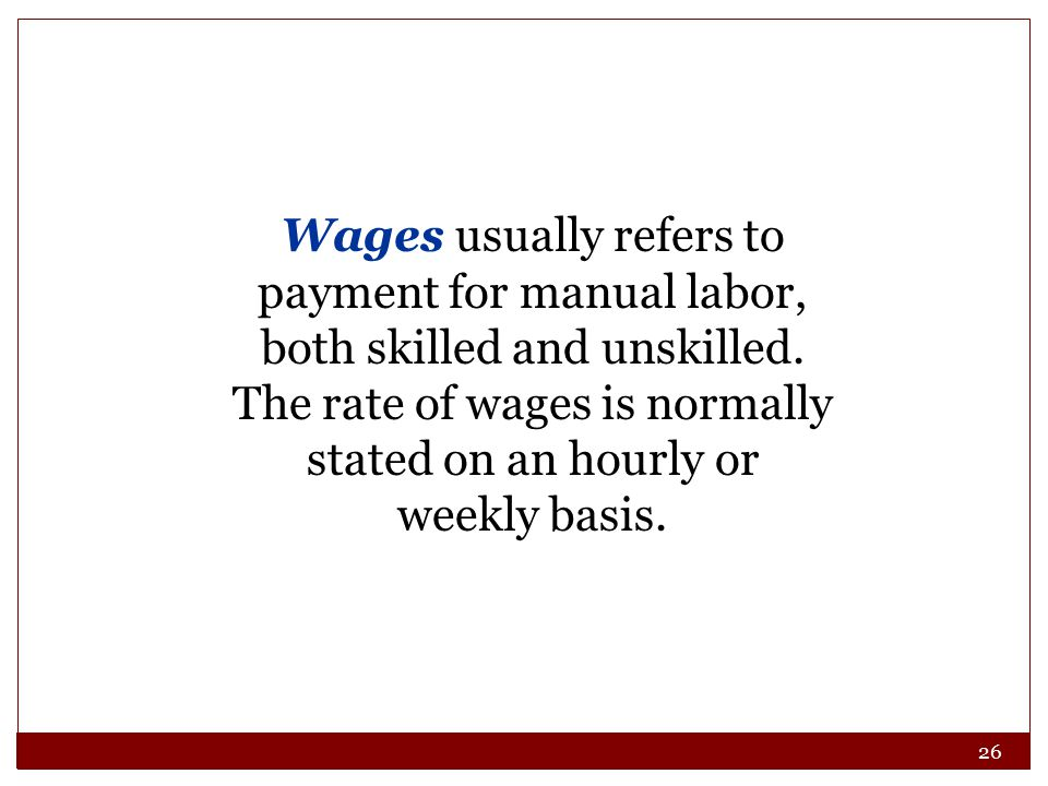 26 Wages usually refers to payment for manual labor, both skilled and unskilled. The rate of wages is normally stated on an hourly or weekly basis.