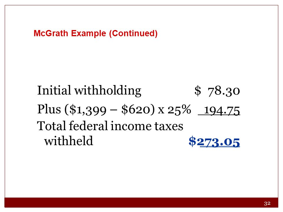 32 McGrath Example (Continued) Initial withholding$ 78.30 Plus ($1,399 – $620) x 25% 194.75 Total federal income taxes withheld$273.05