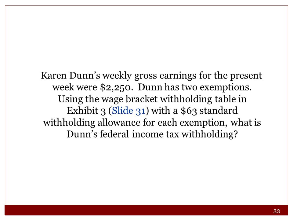 33 Karen Dunn's weekly gross earnings for the present week were $2,250. Dunn has two exemptions. Using the wage bracket withholding table in Exhibit 3