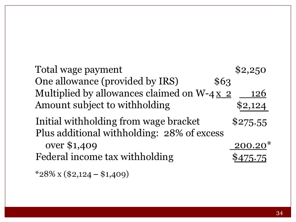 34 Total wage payment$2,250 One allowance (provided by IRS)$63 Multiplied by allowances claimed on W-4x 2 126 Amount subject to withholding$2,124 Initial withholding from wage bracket $275.55 Plus additional withholding: 28% of excess over $1,409 200.20* Federal income tax withholding$475.75 *28% x ($2,124 – $1,409)