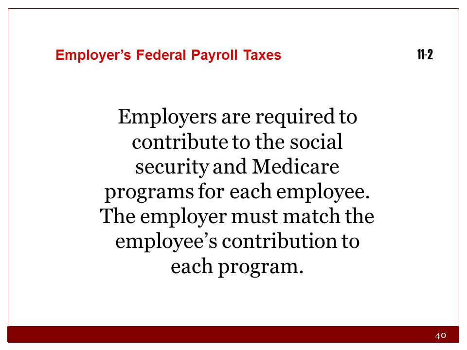 40 Employer's Federal Payroll Taxes 11-2 Employers are required to contribute to the social security and Medicare programs for each employee. The empl