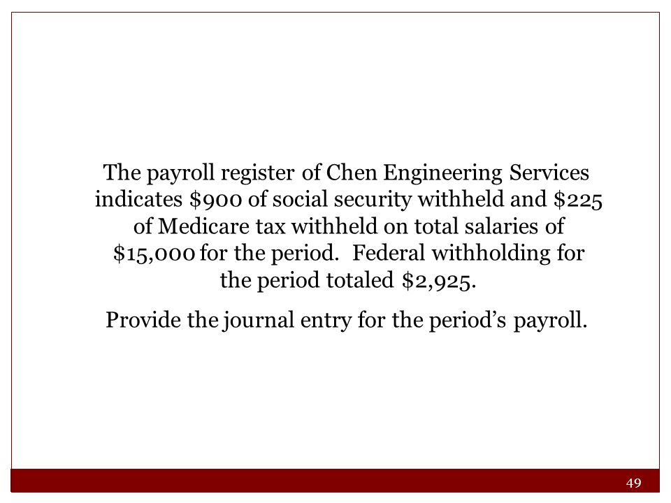49 The payroll register of Chen Engineering Services indicates $900 of social security withheld and $225 of Medicare tax withheld on total salaries of