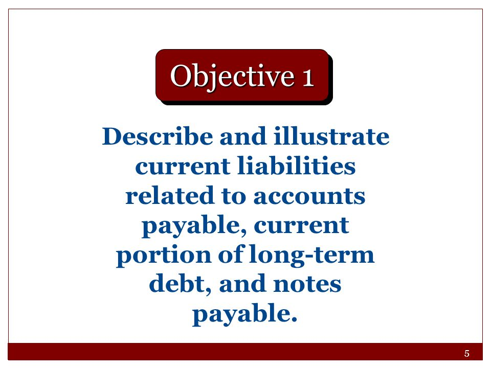 5 Describe and illustrate current liabilities related to accounts payable, current portion of long-term debt, and notes payable. Objective 1