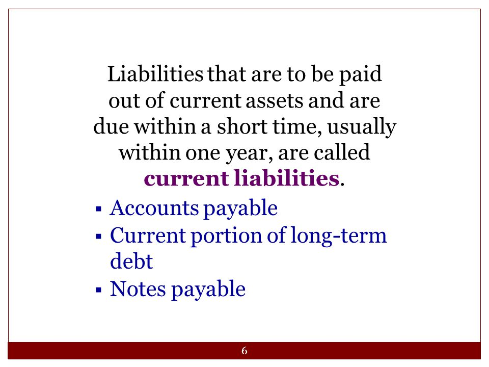 6 Liabilities that are to be paid out of current assets and are due within a short time, usually within one year, are called current liabilities.