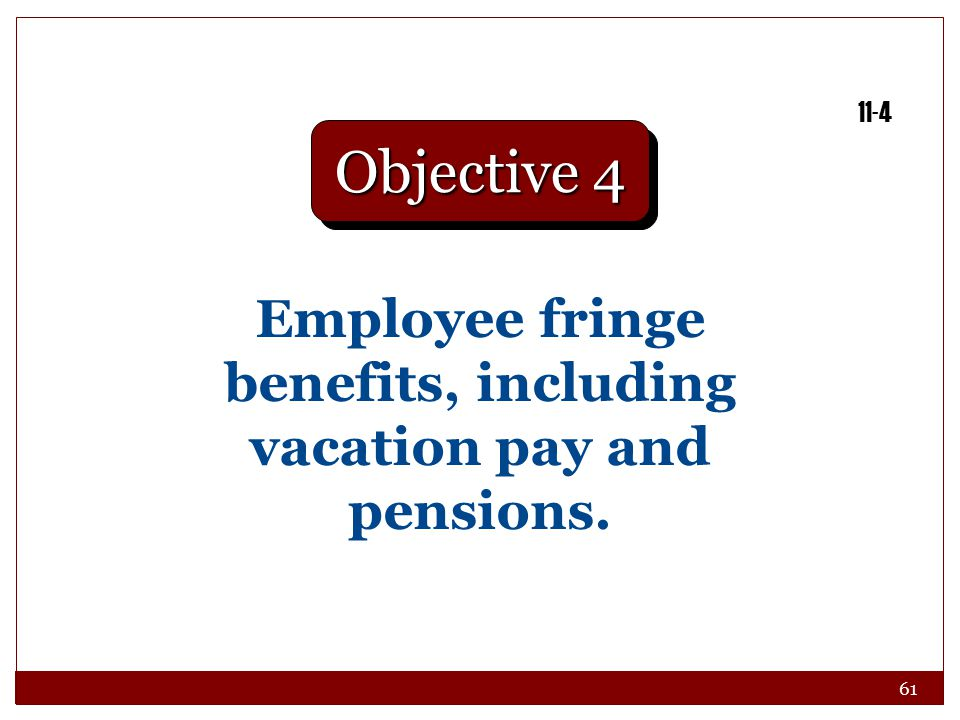 61 Employee fringe benefits, including vacation pay and pensions. Objective 4 11-4