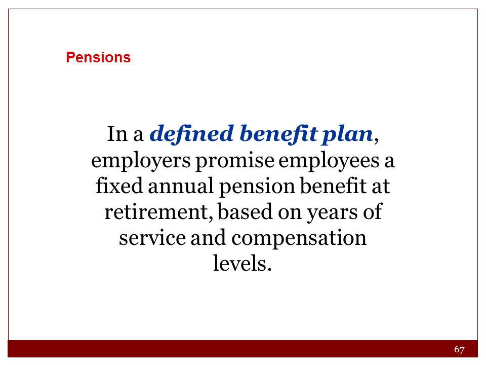 67 Pensions In a defined benefit plan, employers promise employees a fixed annual pension benefit at retirement, based on years of service and compensation levels.