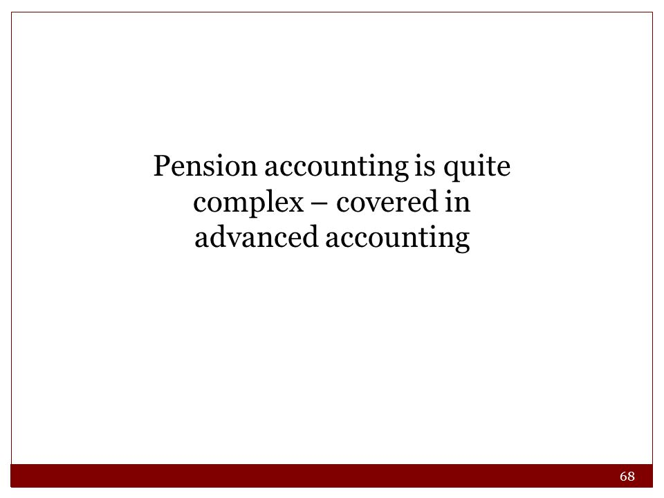 68 Pension accounting is quite complex – covered in advanced accounting