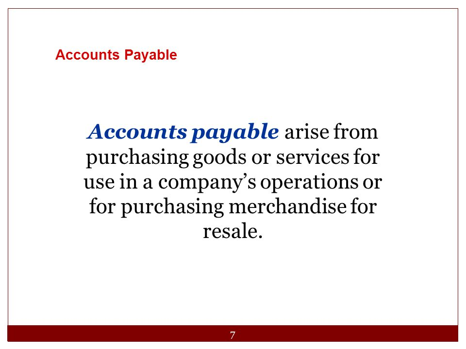7 Accounts Payable Accounts payable arise from purchasing goods or services for use in a company's operations or for purchasing merchandise for resale.