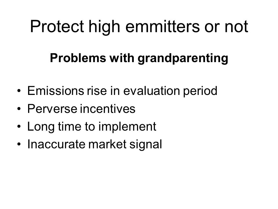 Protect high emmitters or not Problems with grandparenting Emissions rise in evaluation period Perverse incentives Long time to implement Inaccurate market signal