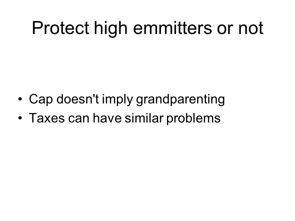Protect high emmitters or not Cap doesn t imply grandparenting Taxes can have similar problems