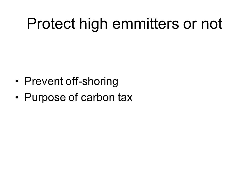 Protect high emmitters or not Prevent off-shoring Purpose of carbon tax