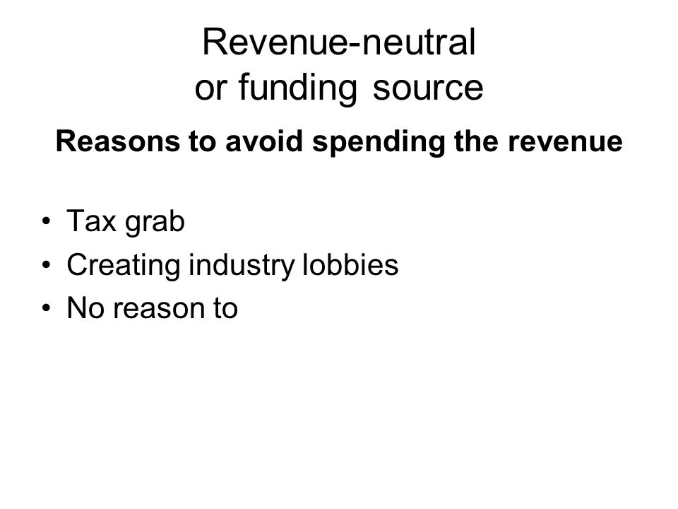 Revenue-neutral or funding source Reasons to avoid spending the revenue Tax grab Creating industry lobbies No reason to