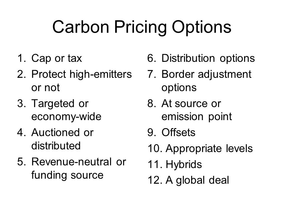 Carbon Pricing Options 1.Cap or tax 2.Protect high-emitters or not 3.Targeted or economy-wide 4.Auctioned or distributed 5.Revenue-neutral or funding
