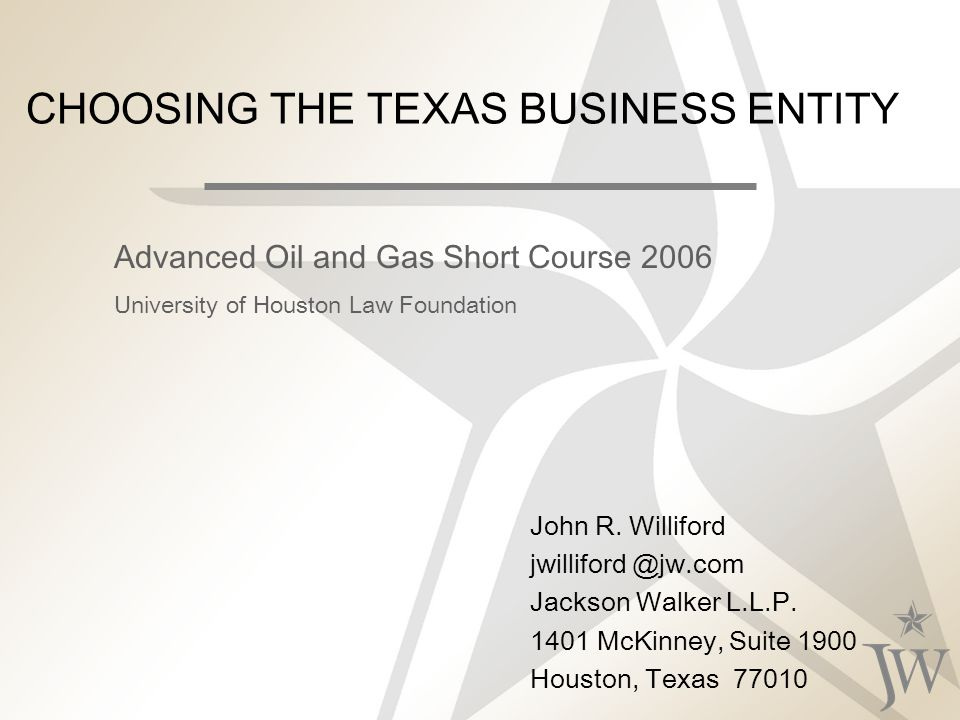 CHOOSING THE TEXAS BUSINESS ENTITY John R. Williford jwilliford @jw.com Jackson Walker L.L.P.