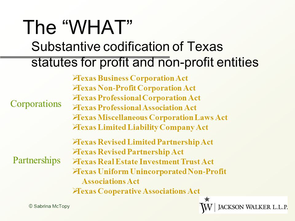 The WHAT Substantive codification of Texas statutes for profit and non-profit entities  Texas Business Corporation Act  Texas Non-Profit Corporation Act  Texas Professional Corporation Act  Texas Professional Association Act  Texas Miscellaneous Corporation Laws Act  Texas Limited Liability Company Act Corporations  Texas Revised Limited Partnership Act  Texas Revised Partnership Act  Texas Real Estate Investment Trust Act  Texas Uniform Unincorporated Non-Profit Associations Act  Texas Cooperative Associations Act Partnerships