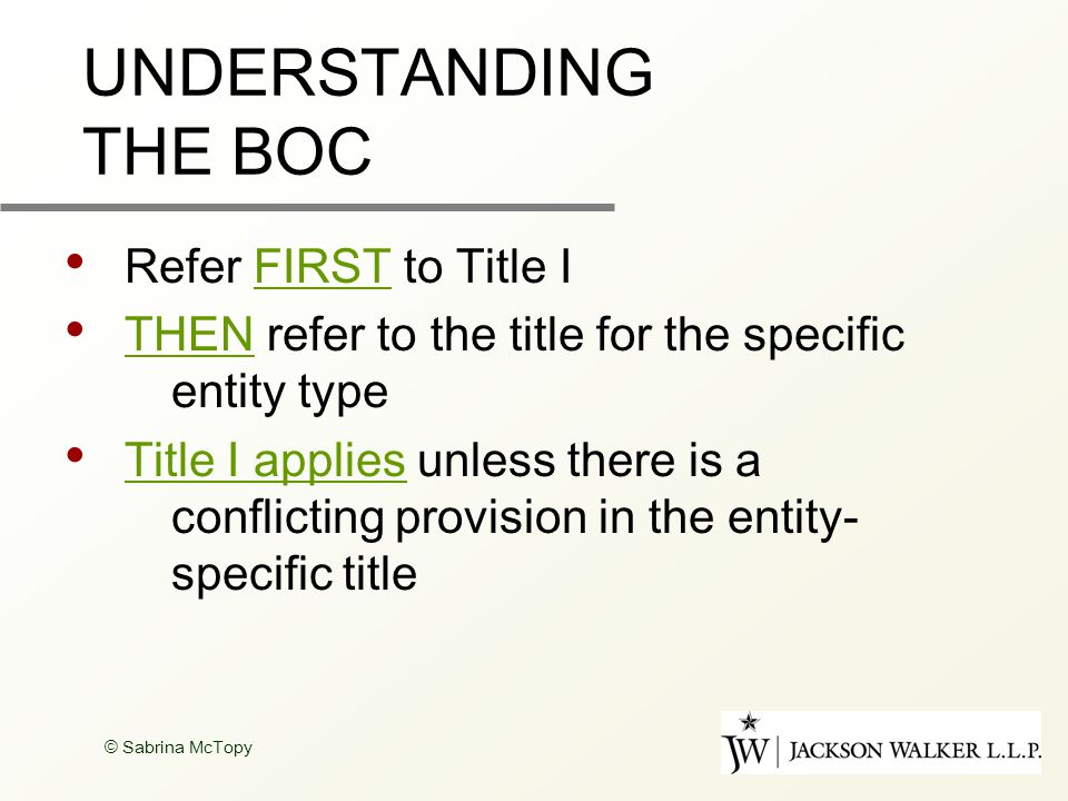 © Sabrina McTopy UNDERSTANDING THE BOC Refer FIRST to Title I THEN refer to the title for the specific entity type Title I applies unless there is a conflicting provision in the entity- specific title