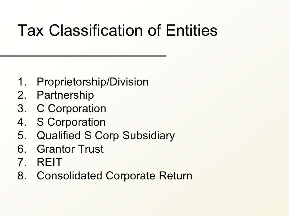 Tax Classification of Entities 1.Proprietorship/Division 2.Partnership 3.C Corporation 4.S Corporation 5.Qualified S Corp Subsidiary 6.Grantor Trust 7.REIT 8.Consolidated Corporate Return