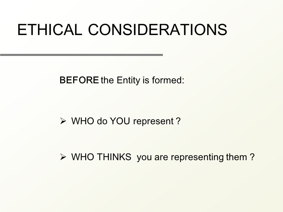 ETHICAL CONSIDERATIONS BEFORE the Entity is formed:  WHO do YOU represent .