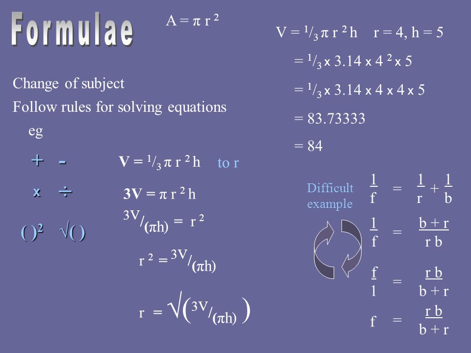 A = π r 2 V = 1 / 3 π r 2 hr = 4, h = 5 = 1 / 3 x 3.14 x 4 2 x 5 = 1 / 3 x 3.14 x 4 x 4 x 5 = 83.73333 = 84 Change of subject Follow rules for solving equations eg 1f1f = 1r1r 1b1b + b + r r b 1f1f = b + r f1f1 = r b b + r f = V = 1 / 3 π r 2 h 3V = π r 2 h to r 3V / ( πh ) = r 2 r 2 = 3V / ( πh ) r = √( 3V / ( πh ) ) +- x ÷ ( ) 2 √( ) Difficult example