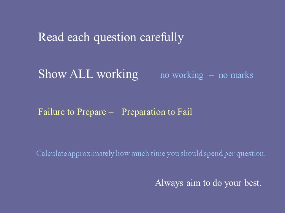 Read each question carefully Show ALL working no working = no marks Calculate approximately how much time you should spend per question. Failure to Pr