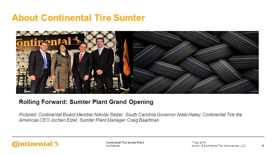 Confidential Continental Tire Sumter Plant About Continental Tire Sumter 7 May 2015 12Author, © Continental Tire the Americas, LLC Rolling Forward: Sumter Plant Grand Opening Pictured: Continental Board Member Nikolai Setzer, South Carolina Governor Nikki Haley, Continental Tire the Americas CEO Jochen Etzel, Sumter Plant Manager Craig Baartman