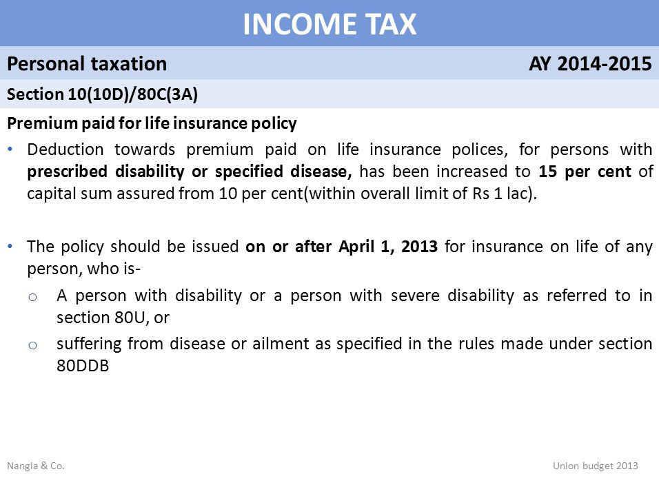 INCOME TAX Personal taxationAY 2014-2015 Section 10(10D)/80C(3A) Premium paid for life insurance policy Deduction towards premium paid on life insurance polices, for persons with prescribed disability or specified disease, has been increased to 15 per cent of capital sum assured from 10 per cent(within overall limit of Rs 1 lac).