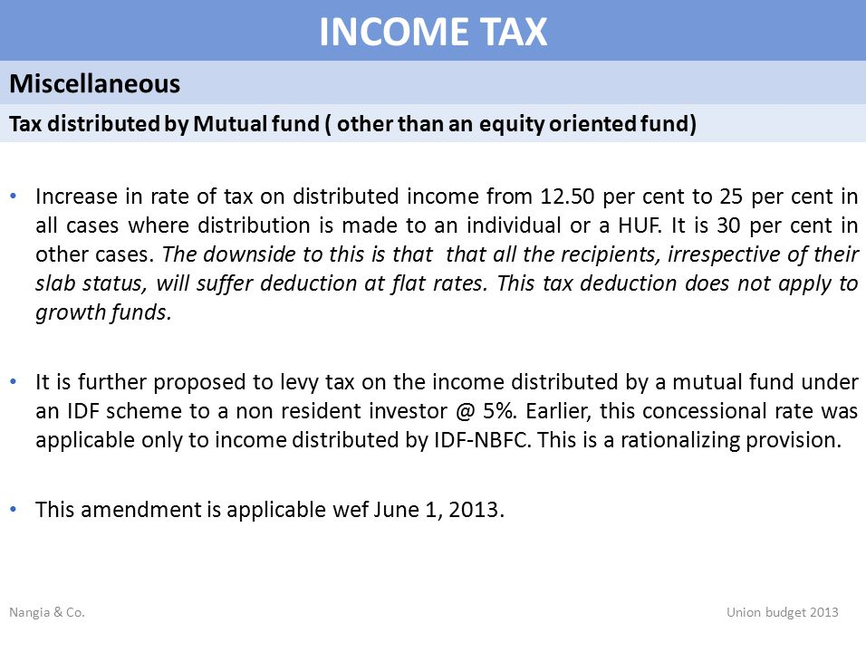 INCOME TAX Miscellaneous Tax distributed by Mutual fund ( other than an equity oriented fund) Increase in rate of tax on distributed income from 12.50 per cent to 25 per cent in all cases where distribution is made to an individual or a HUF.
