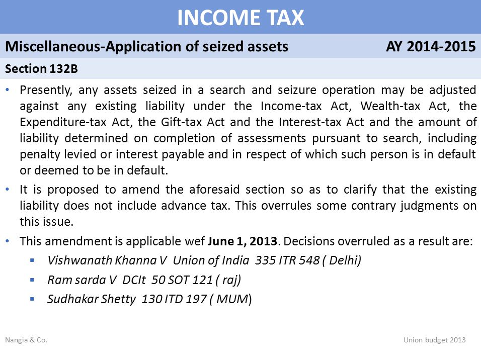 INCOME TAX Miscellaneous-Application of seized assetsAY 2014-2015 Section 132B Presently, any assets seized in a search and seizure operation may be adjusted against any existing liability under the Income-tax Act, Wealth-tax Act, the Expenditure-tax Act, the Gift-tax Act and the Interest-tax Act and the amount of liability determined on completion of assessments pursuant to search, including penalty levied or interest payable and in respect of which such person is in default or deemed to be in default.