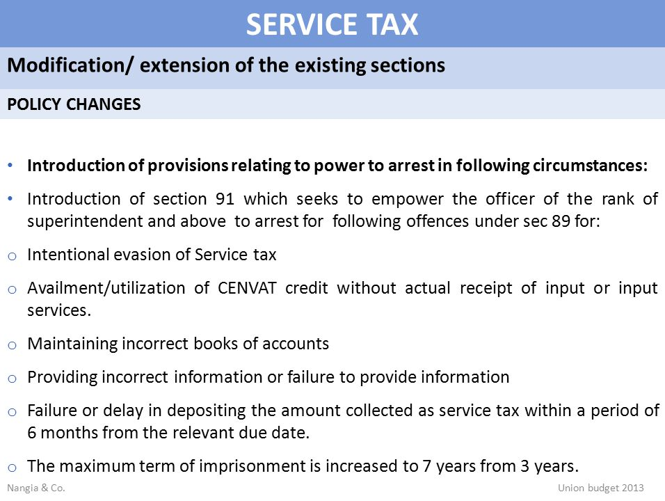 SERVICE TAX Modification/ extension of the existing sections POLICY CHANGES Introduction of provisions relating to power to arrest in following circumstances: Introduction of section 91 which seeks to empower the officer of the rank of superintendent and above to arrest for following offences under sec 89 for: o Intentional evasion of Service tax o Availment/utilization of CENVAT credit without actual receipt of input or input services.