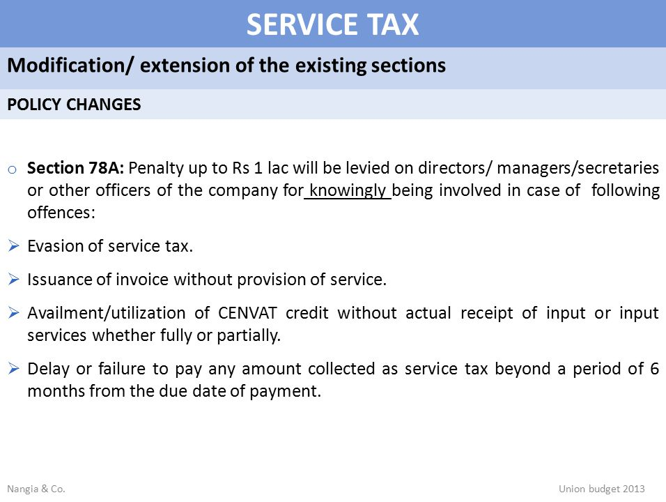 SERVICE TAX Modification/ extension of the existing sections POLICY CHANGES o Section 78A: Penalty up to Rs 1 lac will be levied on directors/ managers/secretaries or other officers of the company for knowingly being involved in case of following offences:  Evasion of service tax.