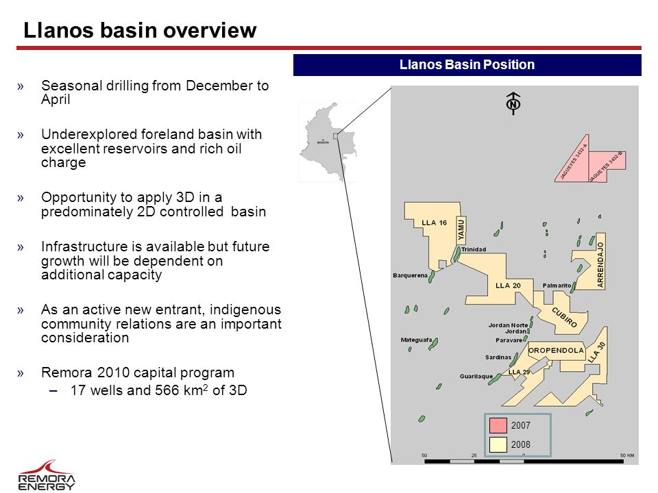 Llanos basin overview »Seasonal drilling from December to April »Underexplored foreland basin with excellent reservoirs and rich oil charge »Opportunity to apply 3D in a predominately 2D controlled basin »Infrastructure is available but future growth will be dependent on additional capacity »As an active new entrant, indigenous community relations are an important consideration »Remora 2010 capital program –17 wells and 566 km 2 of 3D Llanos Basin Position 2007 2008