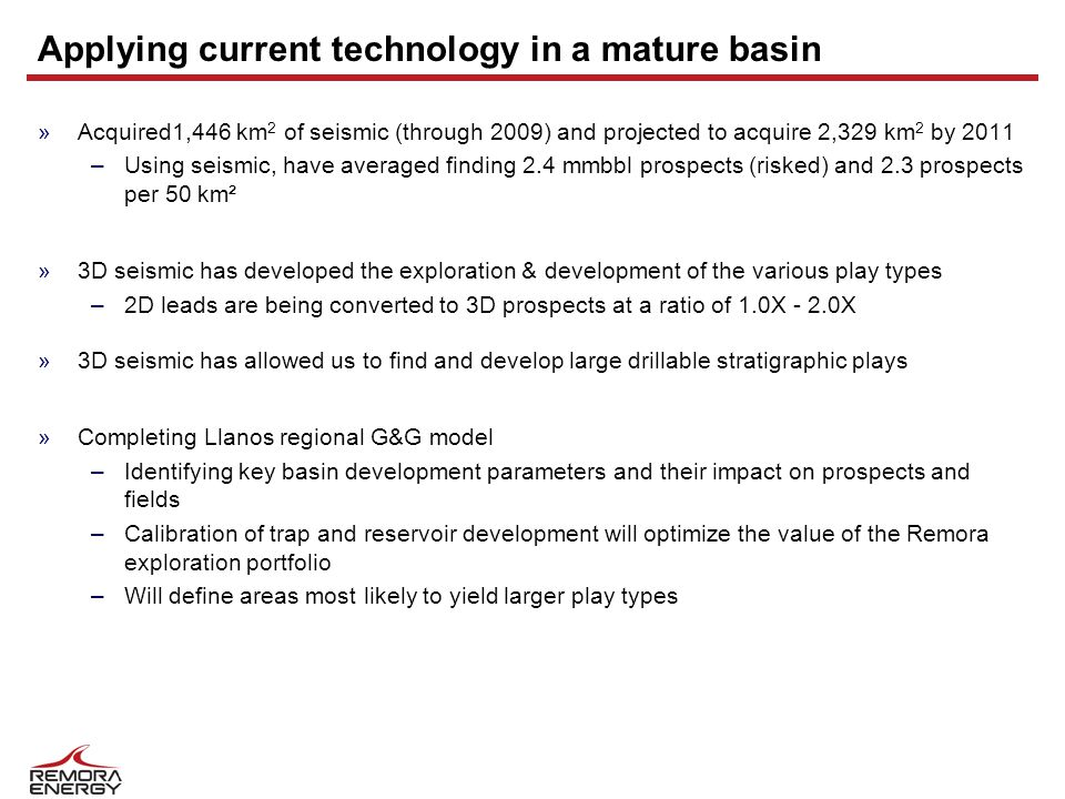Applying current technology in a mature basin »Acquired1,446 km 2 of seismic (through 2009) and projected to acquire 2,329 km 2 by 2011 –Using seismic, have averaged finding 2.4 mmbbl prospects (risked) and 2.3 prospects per 50 km² »3D seismic has developed the exploration & development of the various play types –2D leads are being converted to 3D prospects at a ratio of 1.0X - 2.0X »3D seismic has allowed us to find and develop large drillable stratigraphic plays »Completing Llanos regional G&G model –Identifying key basin development parameters and their impact on prospects and fields –Calibration of trap and reservoir development will optimize the value of the Remora exploration portfolio –Will define areas most likely to yield larger play types
