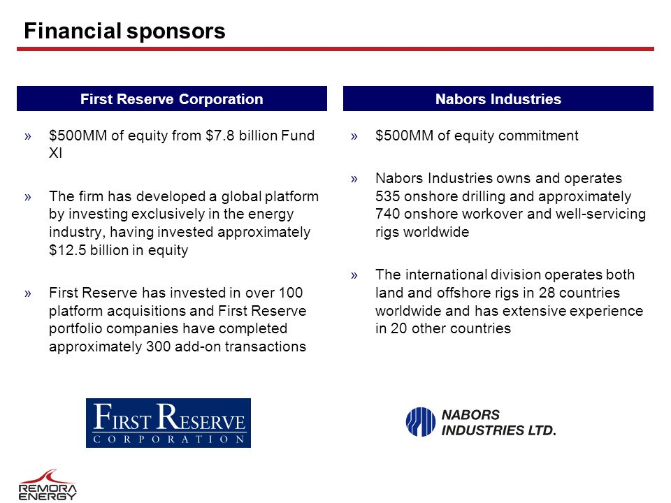 Financial sponsors »$500MM of equity from $7.8 billion Fund XI »The firm has developed a global platform by investing exclusively in the energy industry, having invested approximately $12.5 billion in equity »First Reserve has invested in over 100 platform acquisitions and First Reserve portfolio companies have completed approximately 300 add-on transactions First Reserve CorporationNabors Industries »$500MM of equity commitment »Nabors Industries owns and operates 535 onshore drilling and approximately 740 onshore workover and well-servicing rigs worldwide »The international division operates both land and offshore rigs in 28 countries worldwide and has extensive experience in 20 other countries