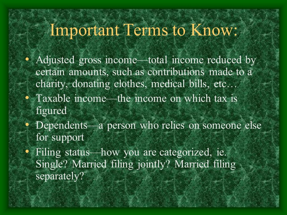 Important Terms to Know: Adjusted gross income—total income reduced by certain amounts, such as contributions made to a charity, donating clothes, medical bills, etc… Taxable income—the income on which tax is figured Dependents—a person who relies on someone else for support Filing status—how you are categorized, ie.