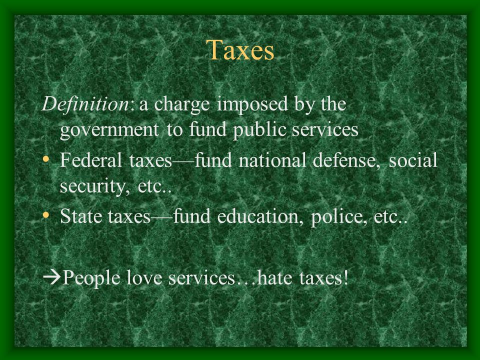 Taxes Definition: a charge imposed by the government to fund public services Federal taxes—fund national defense, social security, etc..