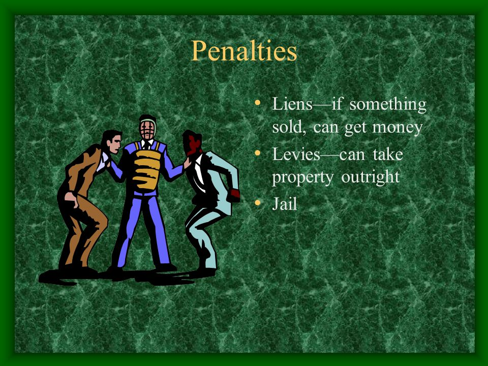 Penalties Liens—if something sold, can get money Levies—can take property outright Jail