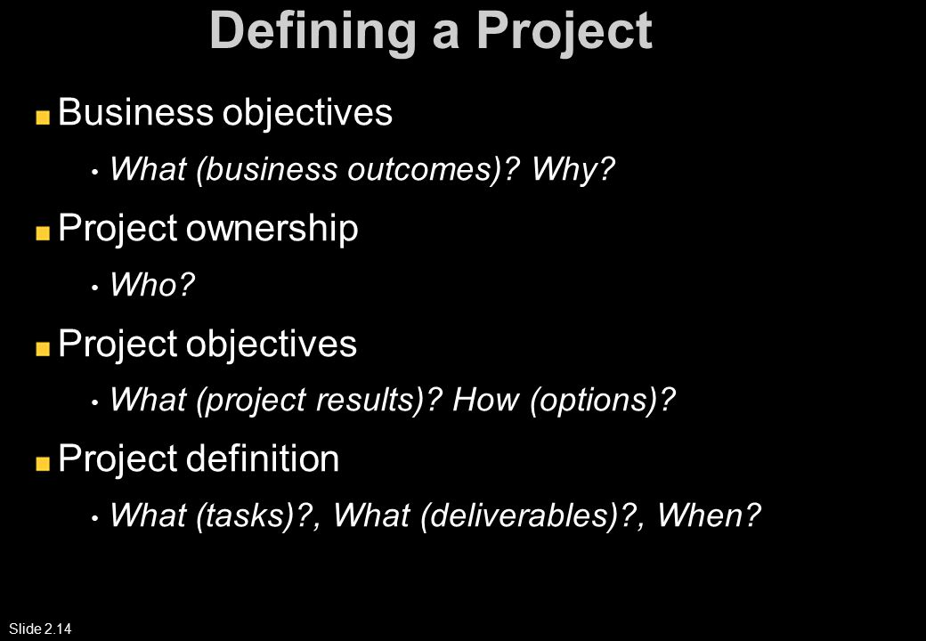 Slide 2.14 Defining a Project Business objectives What (business outcomes).