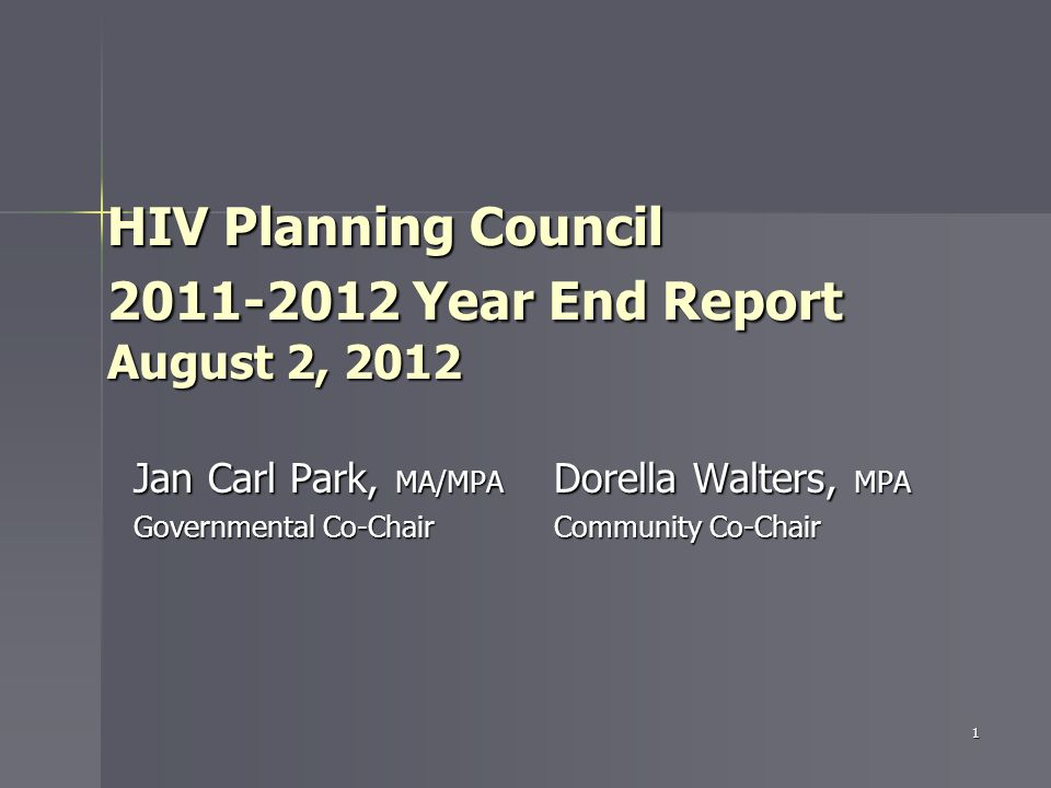 HIV Planning Council 2011-2012 Year End Report August 2, 2012 Jan Carl Park, MA/MPA Dorella Walters, MPA Governmental Co-Chair Community Co-Chair 1