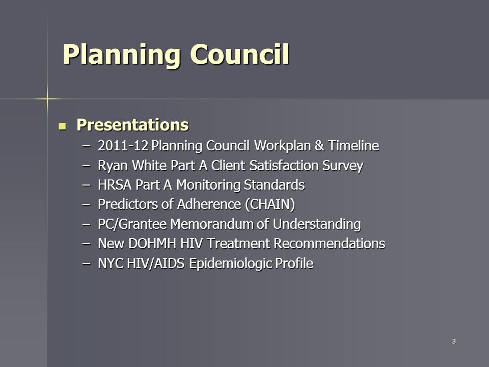 Planning Council Presentations Presentations –2011-12 Planning Council Workplan & Timeline –Ryan White Part A Client Satisfaction Survey –HRSA Part A Monitoring Standards –Predictors of Adherence (CHAIN) –PC/Grantee Memorandum of Understanding –New DOHMH HIV Treatment Recommendations –NYC HIV/AIDS Epidemiologic Profile 3