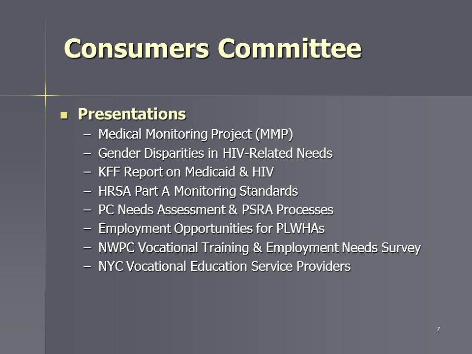 Presentations Presentations –Medical Monitoring Project (MMP) –Gender Disparities in HIV-Related Needs –KFF Report on Medicaid & HIV –HRSA Part A Monitoring Standards –PC Needs Assessment & PSRA Processes –Employment Opportunities for PLWHAs –NWPC Vocational Training & Employment Needs Survey –NYC Vocational Education Service Providers 7