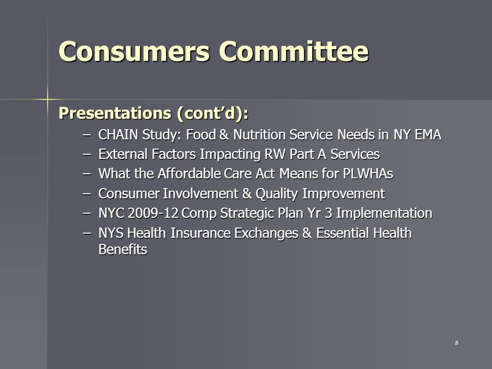 Consumers Committee Presentations (cont'd): –CHAIN Study: Food & Nutrition Service Needs in NY EMA –External Factors Impacting RW Part A Services –What the Affordable Care Act Means for PLWHAs –Consumer Involvement & Quality Improvement –NYC 2009-12 Comp Strategic Plan Yr 3 Implementation –NYS Health Insurance Exchanges & Essential Health Benefits 8