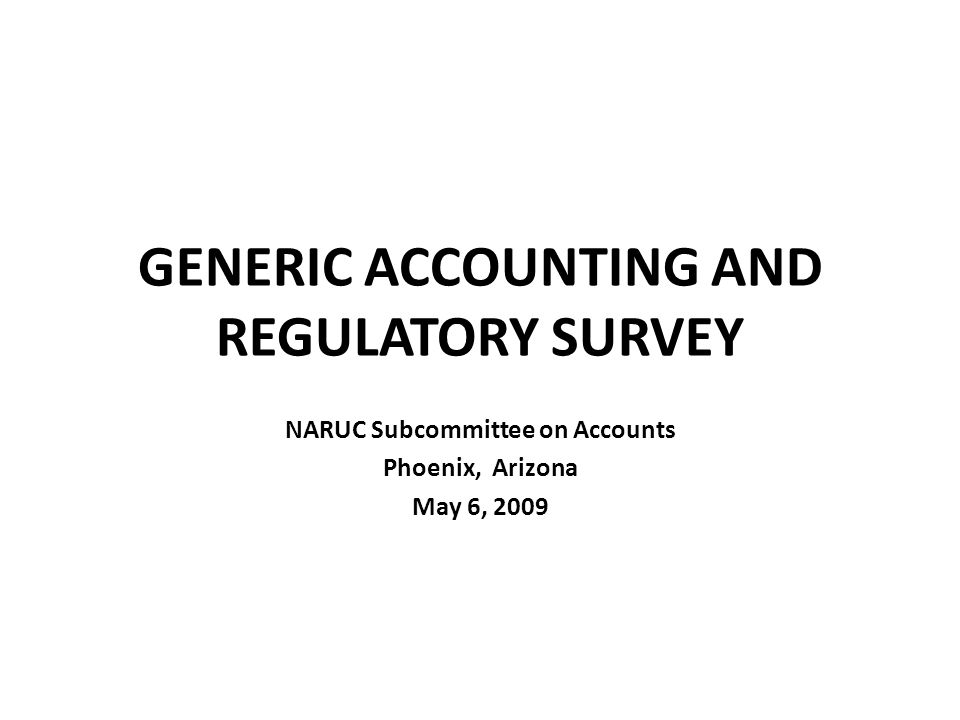 GENERIC ACCOUNTING AND REGULATORY SURVEY NARUC Subcommittee on Accounts Phoenix, Arizona May 6, 2009