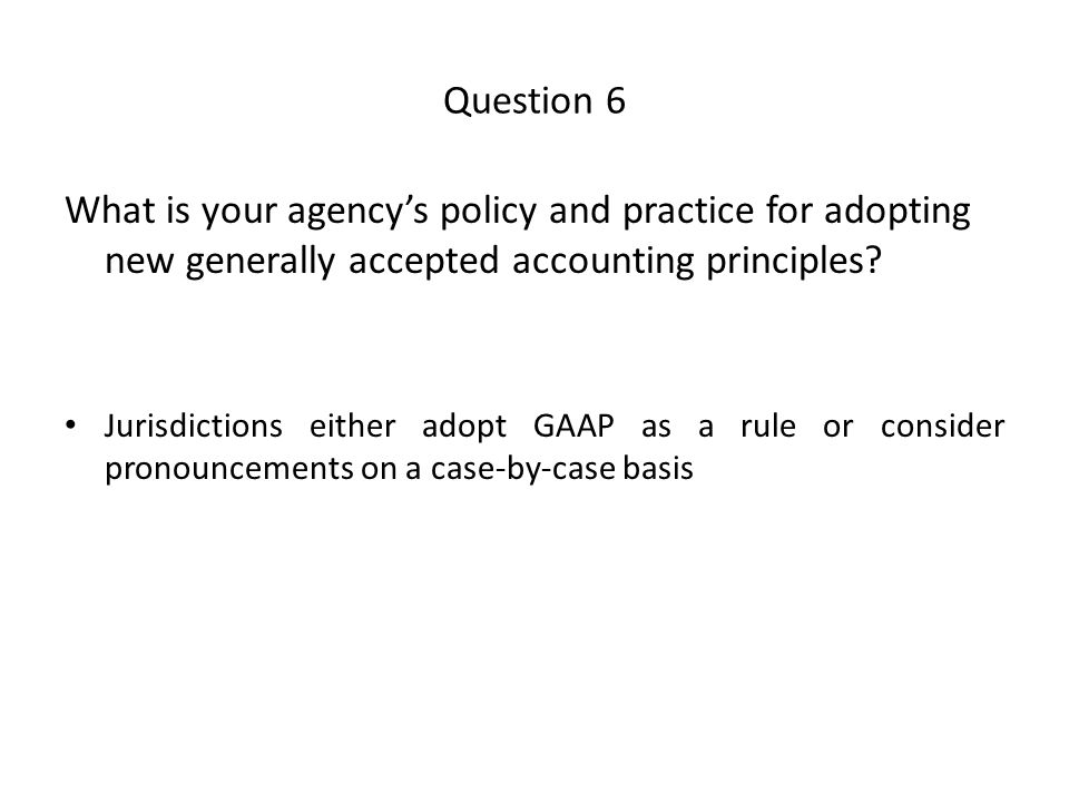 Question 6 What is your agency's policy and practice for adopting new generally accepted accounting principles.