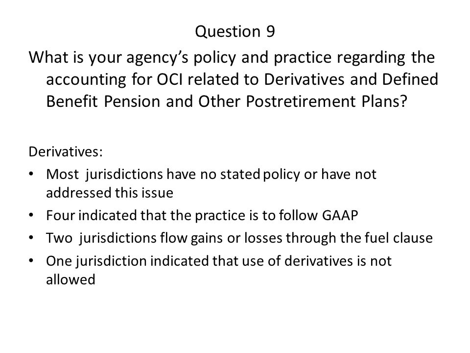 Question 9 What is your agency's policy and practice regarding the accounting for OCI related to Derivatives and Defined Benefit Pension and Other Pos