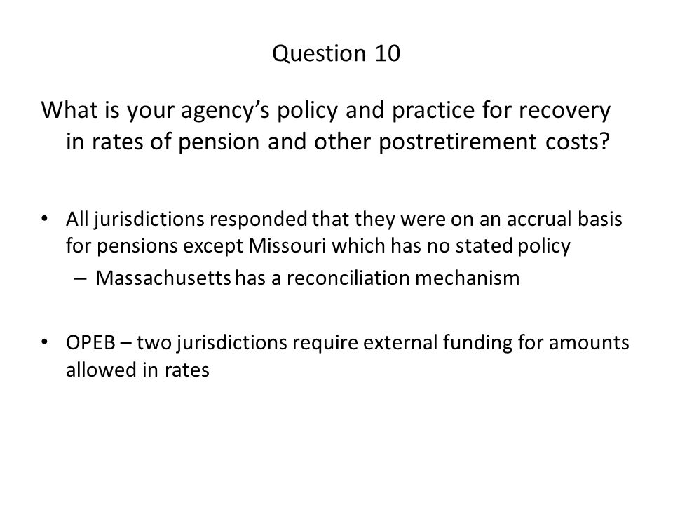 Question 10 What is your agency's policy and practice for recovery in rates of pension and other postretirement costs? All jurisdictions responded tha
